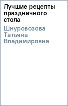 Лучшие рецепты праздничного стола - Татьяна Шнуровозова