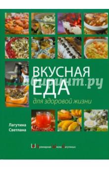 Вкусная еда для здоровой жизни - Светлана Лагутина