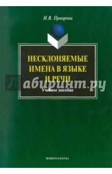 Несклоняемые имена в языке и речи. Учебное пособие - Ирина Приорова
