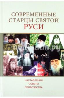 Современные старцы Святой Руси. Наставления, советы, пророчества