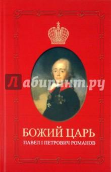 Божий Царь. Павел Петрович Романов - Елена Карасева