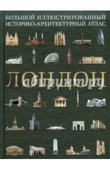 Лондон. Большой иллюстрированный историко-архитектурный атлас - Алехандро Баамон