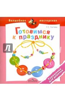 Готовимся к празднику. Украшения для девочек: пособие для детей 4-7 лет - Татьяна Лаптева