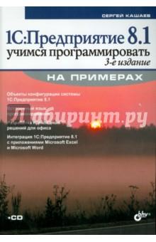 1С:Предприятие 8.1. Учимся программировать на примерах (+CD) - Сергей Кашаев