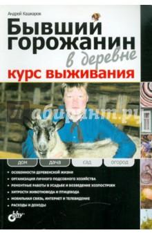 Бывший горожанин в деревне. Курс выживания - Андрей Кашкаров