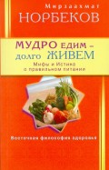 Мирзаахмат Норбеков: Мудро едим  долго живем. Мифы и Истина о правильном питании