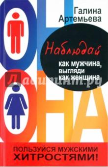 Наблюдай как мужчина, выгляди как женщина - Галина Артемьева
