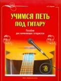 Александр Андреев: Учимся петь под гитару. Пособие для начинающих гитаристов