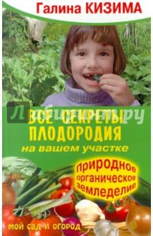 Все секреты плодородия на вашем участке. Природное органическое земледелие - Галина Кизима