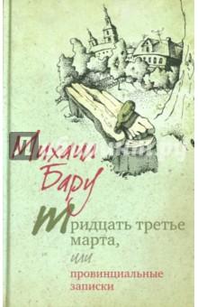 Тридцать третье марта, или Провинциальные записки - Михаил Бару