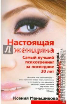 Настоящая женщина. Самый лучший психотренинг за последние 20 лет - Ксения Меньшикова