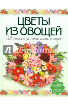 Цветы из овощей. 32 модели за сорок пять минут - Маргарита Кузнецова