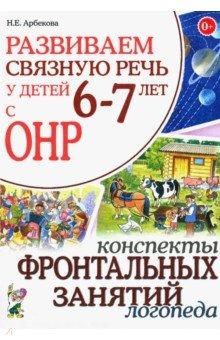 Развиваем связную речь у детей 6-7 лет с ОНР. Конспекты фронтальных занятий логопеда - Нелли Арбекова