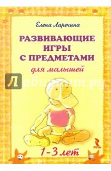 Развивающие игры с предметами для малышей 1-3 лет - Елена Ларечина