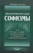 Фредерик Бастиа: Экономические софизмы, или Хитрые уловки, разоблаченные сторонником свободы торговли