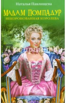 Мадам Помпадур. Некоронованная королева - Наталья Павлищева