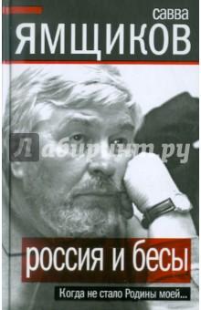 Россия и бесы. Когда не стало Родины моей... - Савва Ямщиков