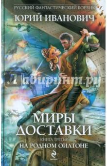 Миры Доставки. Книга третья. На родном Оилтоне - Юрий Иванович