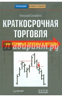 Краткосрочная торговля. Эффективные приемы и методы - Николай Солабуто