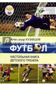 Футбол. Настольная книга деткого тренера - Александр Кузнецов
