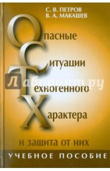 Опасные ситуации техногенного характера и защита от них - Петров, Макашев