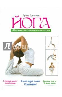 Йога. 42 асаны для гармонии тела и души - Эрика Диллман