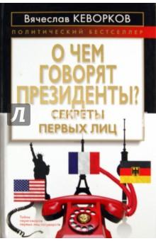 О чем говорят президенты? Секреты первых лиц - Вячеслав Кеворков
