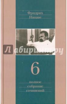 Полное собрание сочинений. В 13 томах. Том 6 - Фридрих Ницше
