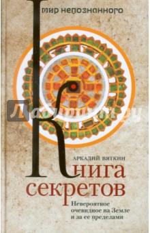 Купить Аркадий Вяткин: Книга секретов. Невероятное очевидное на Земле и за ее пределами ISBN: 978-5-227-03157-0