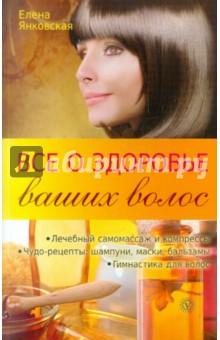 Все о здоровье ваших волос - Елена Янковская