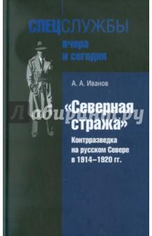Северная стража. Контрразведка на русском Севере в 1914-1920 гг. - Андрей Иванов