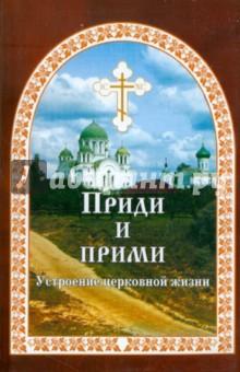 Приди и прими. Устроение церковной жизни - Евгений Гончаров