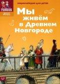 Дильшат Харман: Мы живем в Древнем Новгороде: энциклопедия для детей