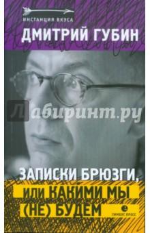 Купить Дмитрий Губин: Записки брюзги, или какими мы (не) будем ISBN: 978-5-8370-0546-6