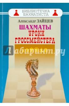 Шахматы. Уроки гроссмейстера - Александр Зайцев