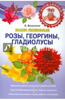 Ваши любимые розы, георгины, гладиолусы - Елена Власенко