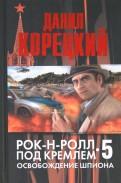 Данил Корецкий: Рок-н-ролл под Кремлем. Книга 5. Освобождение шпиона