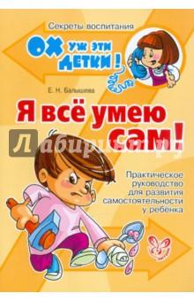 Я все умею сам! Практическое руководство для развития самостоятельности у ребенка - Елена Балышева