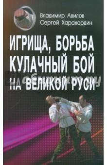 Игрища, борьба, кулачный бой на Великой Руси. Древние традиции боевого физического воспитания - Авилов, Харахордин
