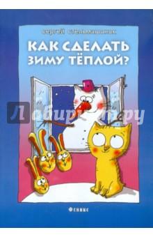 Купить Сергей Стельмашонок: Как сделать зиму теплой? ISBN: 978-5-222-19081-4
