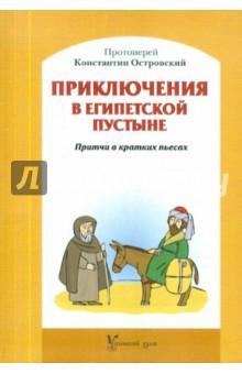 Приключения в Египетской пустыне. Притчи в кратких пьесах - Константин Протоиерей