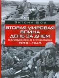 Энтони Шоу: Вторая мировая война день за днем. Величайшее военное противостояние. 1939-1945