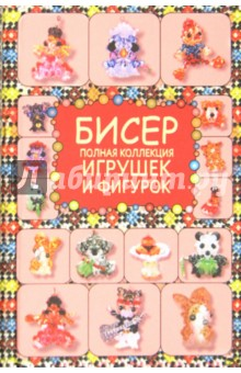 Купить Татьяна Татьянина: Бисер. Полная коллекция игрушек и фигурок ISBN: 978-5-271-37290-2