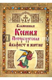Блаженная Ксения Петербургская. Акафист и житие