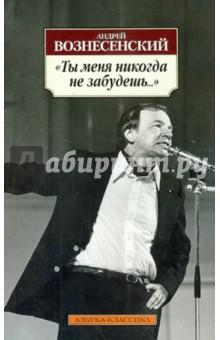 Ты меня никогда не забудешь... - Андрей Вознесенский