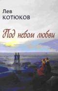 Лев Котюков - Под небом любви. Новая книга стихотворений, эссе и прозы обложка книги