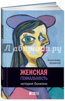 Женская гениальность. История болезни - Александр Шувалов