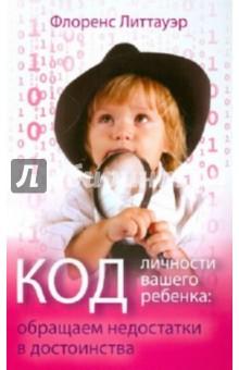Код личности вашего ребенка. Обращаем недостатки в достоинства - Флоренс Литтауэр