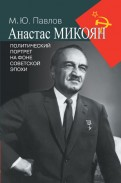 Михаил Павлов: Анастас Микоян. Политический портрет на фоне советской эпохи