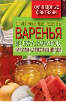 Оригинальные рецепты варенья из лука, кабачков, арбузов и лепестков цветов - Татьяна Лагутина